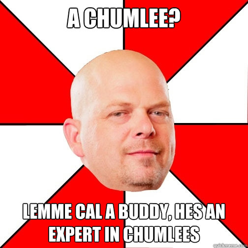 a chumLee? Lemme cal a buddy, hes an expert in chumlees  Pawn Star