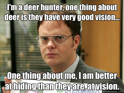 I'm a deer hunter, one thing about deer is they have very good vision... One thing about me, I am better at hiding than they are, at vision.