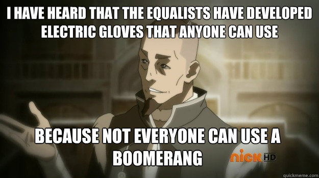 I have heard that the Equalists have developed electric gloves that anyone can use Because not everyone can use a boomerang