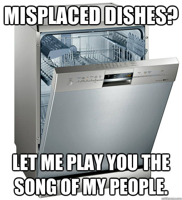 Misplaced Dishes? Let me play you the song of my people.