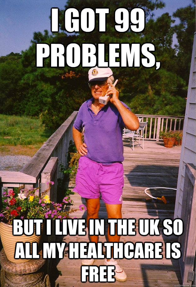 I got 99 Problems, but i live in the UK so all my healthcare is free - I got 99 Problems, but i live in the UK so all my healthcare is free  99 Problems Grandpa