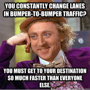 You constantly change lanes in bumper-to-bumper traffic? You must get to your destination so much faster than everyone else. - You constantly change lanes in bumper-to-bumper traffic? You must get to your destination so much faster than everyone else.  Condescending Wonka