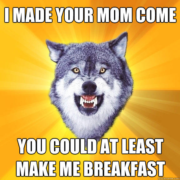 i made your mom come you could at least make me breakfast - i made your mom come you could at least make me breakfast  Courage Wolf