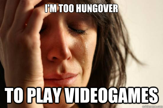 I'm too hungover To play videogames - I'm too hungover To play videogames  First World Problems