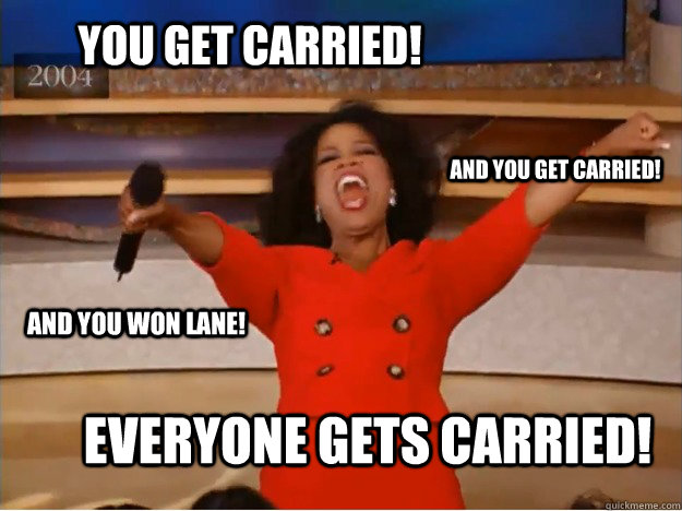 You get carried! everyone gets carried! and you get carried! and you won lane! - You get carried! everyone gets carried! and you get carried! and you won lane!  oprah you get a car