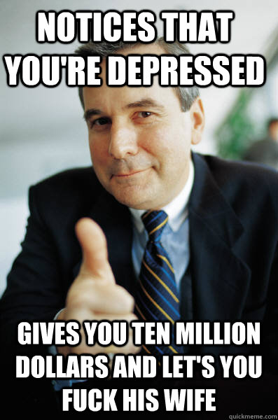 Notices that you're depressed Gives you ten million dollars and let's you fuck his wife - Notices that you're depressed Gives you ten million dollars and let's you fuck his wife  Good Guy Boss
