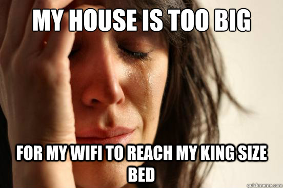 My house is too big for my Wifi to reach my king size bed - My house is too big for my Wifi to reach my king size bed  First World Problems
