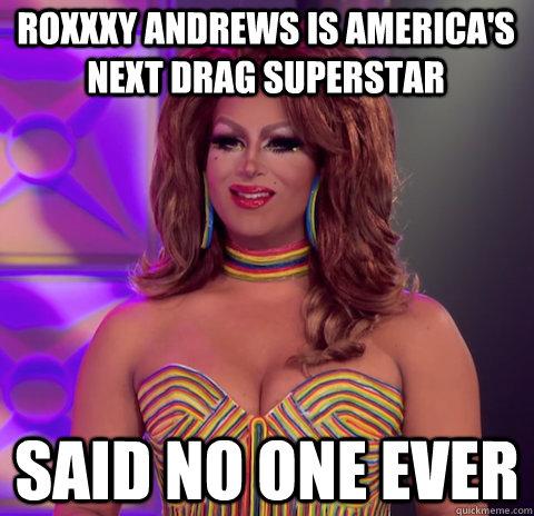 Roxxxy andrews is America's Next drag superstar Said no one ever - Roxxxy andrews is America's Next drag superstar Said no one ever  Misc