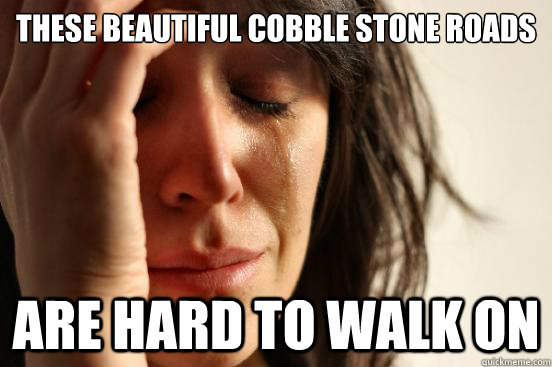 These beautiful cobble stone roads are hard to walk on - These beautiful cobble stone roads are hard to walk on  First World Problems