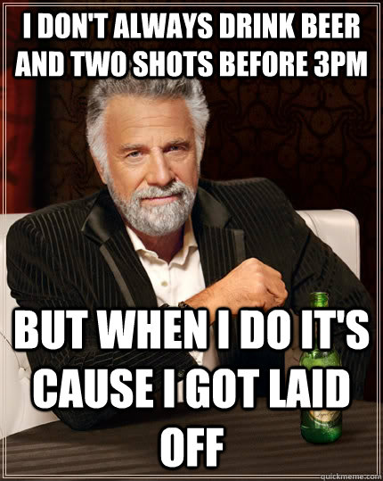 I don't always drink beer and two shots before 3pm but when i do it's cause i got laid off - I don't always drink beer and two shots before 3pm but when i do it's cause i got laid off  The Most Interesting Man In The World