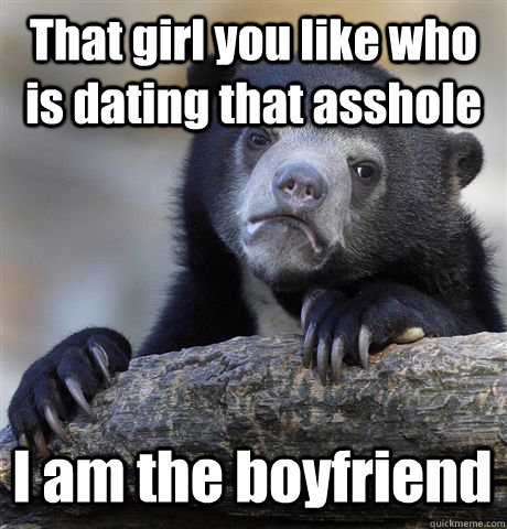 That girl you like who is dating that asshole I am the boyfriend - That girl you like who is dating that asshole I am the boyfriend  Confession Bear