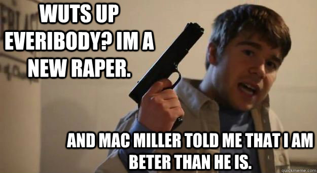 wuts up everibody? im a new raper.  and mac miller told me that i am beter than he is.