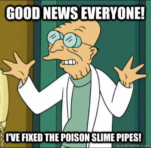 good news everyone! I've fixed the poison slime pipes! - good news everyone! I've fixed the poison slime pipes!  Good news everyone!