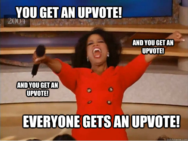 You get an upvote! everyone gets an upvote! and you get an upvote! and you get an upvote! - You get an upvote! everyone gets an upvote! and you get an upvote! and you get an upvote!  oprah you get a car