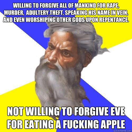 Willing to forgive all of mankind for rape, murder,  adultery,theft, speaking his name in vein, and even worshiping other gods upon repentance.  not willing to forgive eve for eating a fucking apple - Willing to forgive all of mankind for rape, murder,  adultery,theft, speaking his name in vein, and even worshiping other gods upon repentance.  not willing to forgive eve for eating a fucking apple  Advice God