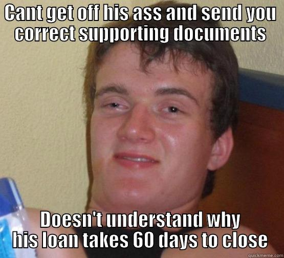 CANT GET OFF HIS ASS AND SEND YOU CORRECT SUPPORTING DOCUMENTS DOESN'T UNDERSTAND WHY HIS LOAN TAKES 60 DAYS TO CLOSE Stoner Stanley