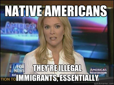 Native Americans They're illegal  immigrants, essentially - Native Americans They're illegal  immigrants, essentially  Megyn Kelly