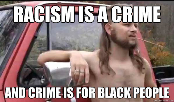 racism is a crime and crime is for black people - racism is a crime and crime is for black people  Almost Politically Correct Redneck