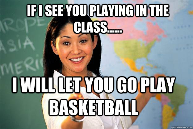 if i see you playing in the class...... i will let you go play basketball - if i see you playing in the class...... i will let you go play basketball  Unhelpful High School Teacher