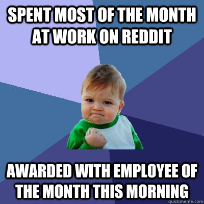 Spent most of the month at work on Reddit Awarded with employee of the month this morning - Spent most of the month at work on Reddit Awarded with employee of the month this morning  Success Kid