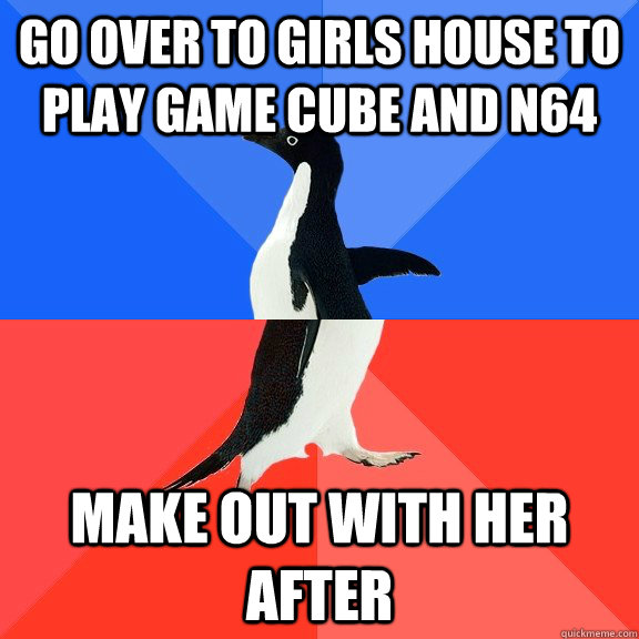 Go over to girls house to play game cube and n64 make out with her after - Go over to girls house to play game cube and n64 make out with her after  Socially Awkward Awesome Penguin