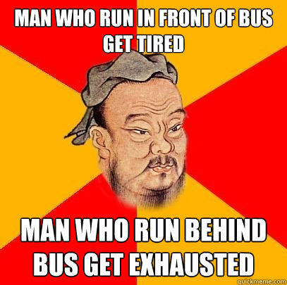 Man who run in front of bus get tired man who run behind bus get exhausted