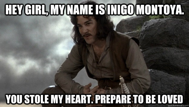 Hey Girl, my name is inigo montoya. you stole my heart. prepare to be loved
