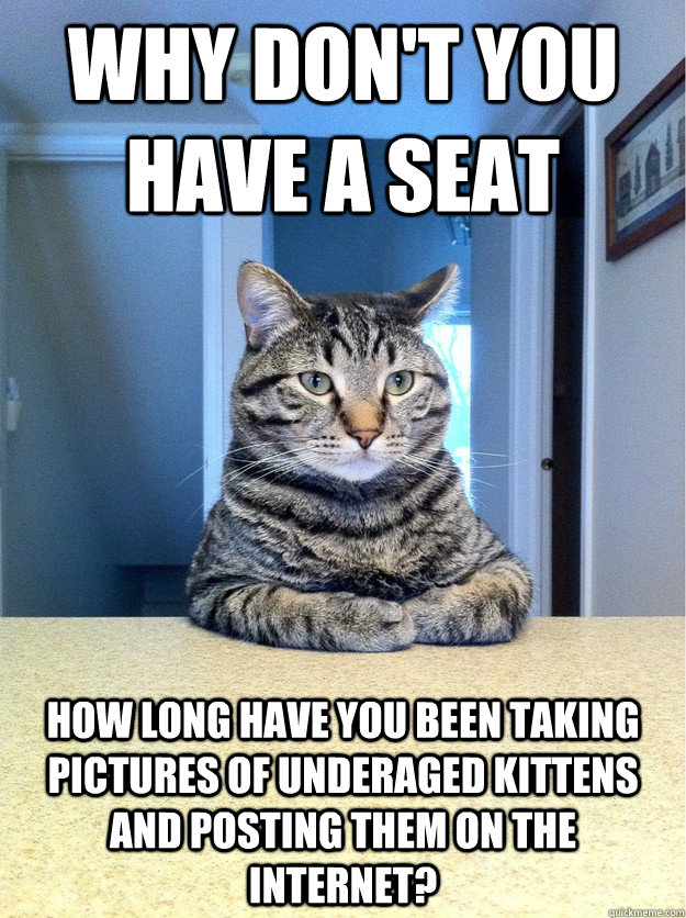 Why don't you have a seat how long have you been taking pictures of underaged kittens and posting them on the internet? - Why don't you have a seat how long have you been taking pictures of underaged kittens and posting them on the internet?  Chris Hansen Cat