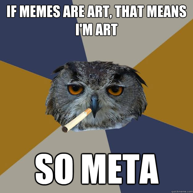 if memes are art, that means i'm art so meta  Art Student Owl