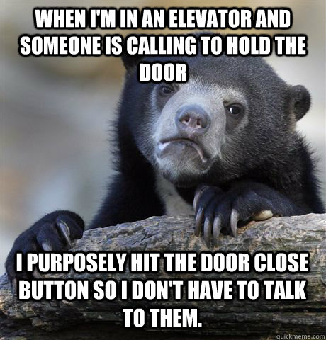 WHEN I'M IN AN ELEVATOR AND SOMEONE IS CALLING TO HOLD THE DOOR I PURPOSELY HIT THE DOOR CLOSE BUTTON SO I DON'T HAVE TO TALK TO THEM.  - WHEN I'M IN AN ELEVATOR AND SOMEONE IS CALLING TO HOLD THE DOOR I PURPOSELY HIT THE DOOR CLOSE BUTTON SO I DON'T HAVE TO TALK TO THEM.   Confession Bear