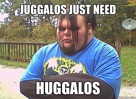 Juggalos just need huggalos  Juggalo