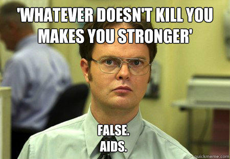'whatever doesn't kill you makes you stronger' False. Aids.  Dwight