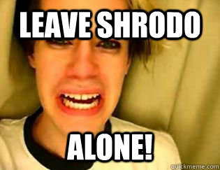 leave Shrodo alone!