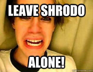 leave Shrodo alone!
