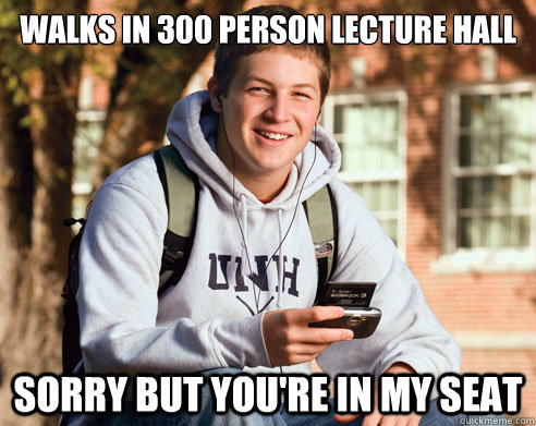 Walks in 300 person lecture hall Sorry but you're in my seat - Walks in 300 person lecture hall Sorry but you're in my seat  College freshmen