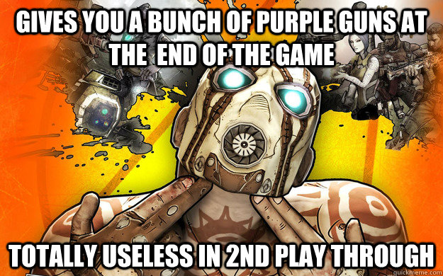 gives you a bunch of purple guns at the  end of the game  totally useless in 2nd play through  - gives you a bunch of purple guns at the  end of the game  totally useless in 2nd play through   Borderlands 2 Logic