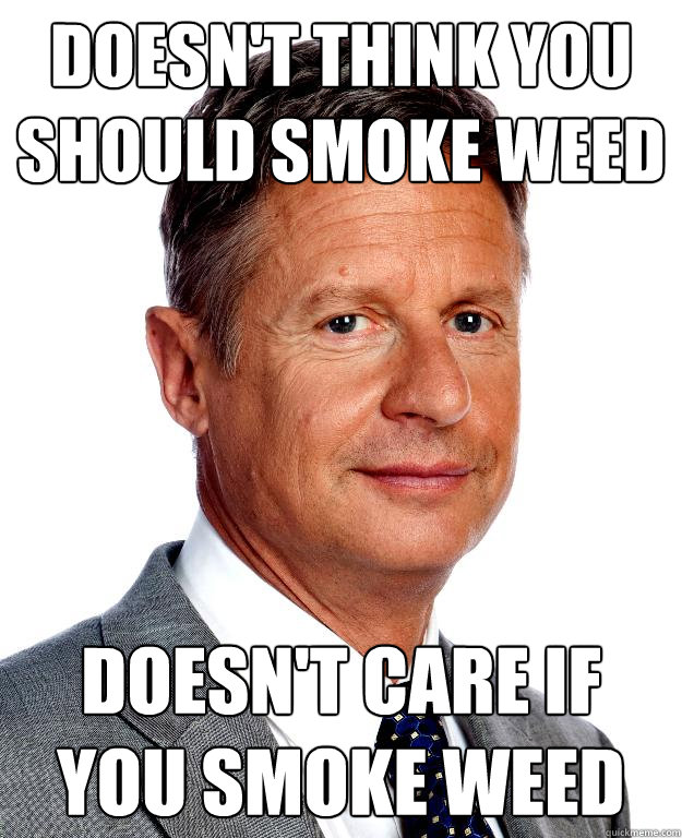 Doesn't think you should smoke weed  Doesn't care if you smoke weed - Doesn't think you should smoke weed  Doesn't care if you smoke weed  Gary Johnson for president