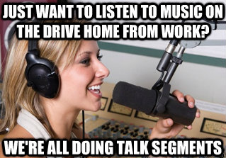 just want to listen to music on the drive home from work? we're all doing talk segments - just want to listen to music on the drive home from work? we're all doing talk segments  scumbag radio dj
