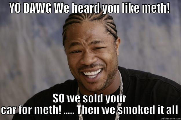 YO DAWG WE HEARD YOU LIKE METH! SO WE SOLD YOUR CAR FOR METH! ..... THEN WE SMOKED IT ALL Xzibit meme