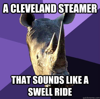 A cleveland steamer That sounds like a swell ride - A cleveland steamer That sounds like a swell ride  Sexually Oblivious Rhino