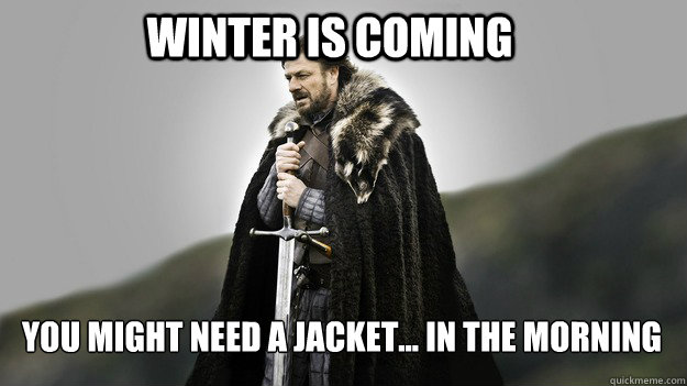 Winter is coming you might need a jacket... in the morning - Winter is coming you might need a jacket... in the morning  Ned stark winter is coming