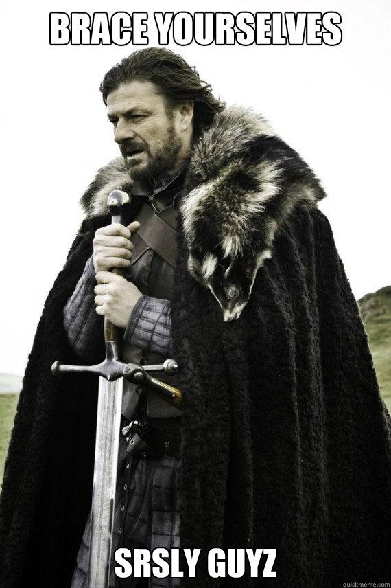 Brace yourselves srsly guyz - Brace yourselves srsly guyz  Brace yourself