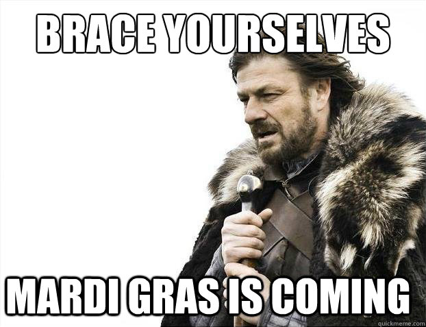 Brace Yourselves Mardi Gras is coming