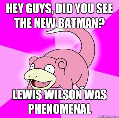 hey guys, did you see the new batman? Lewis Wilson was phenomenal - hey guys, did you see the new batman? Lewis Wilson was phenomenal  Slowpoke