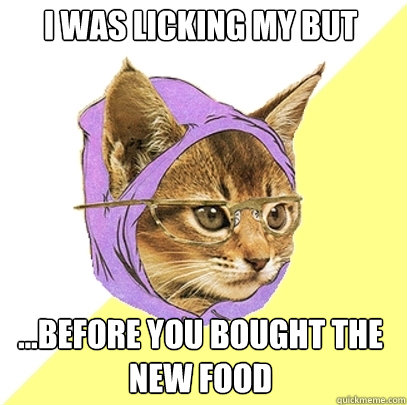 I was licking my but ...before you bought the new food  - I was licking my but ...before you bought the new food   Hipster Kitty