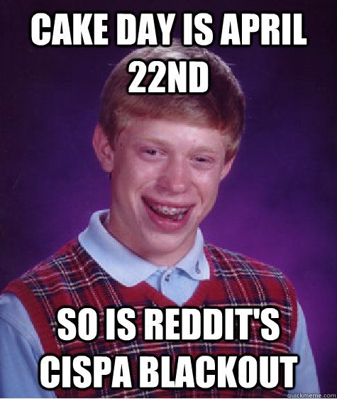 cake day is april 22nd so is reddit's cispa blackout - cake day is april 22nd so is reddit's cispa blackout  Bad Luck Brian