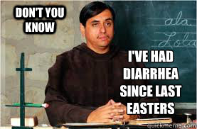 Don't you know I've had Diarrhea since last Easters