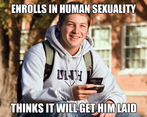 Enrolls in human sexuality thinks it will get him laid - Enrolls in human sexuality thinks it will get him laid  College Freshman