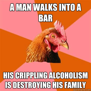 A man walks into a bar His crippling alcoholism is destroying his family  Anti-Joke Chicken