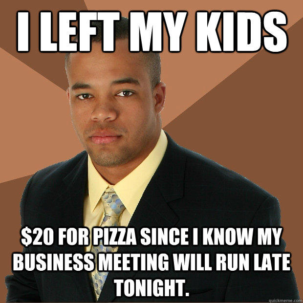 i left my kids $20 for pizza since I know my business meeting will run late tonight. - i left my kids $20 for pizza since I know my business meeting will run late tonight.  Successful Black Man